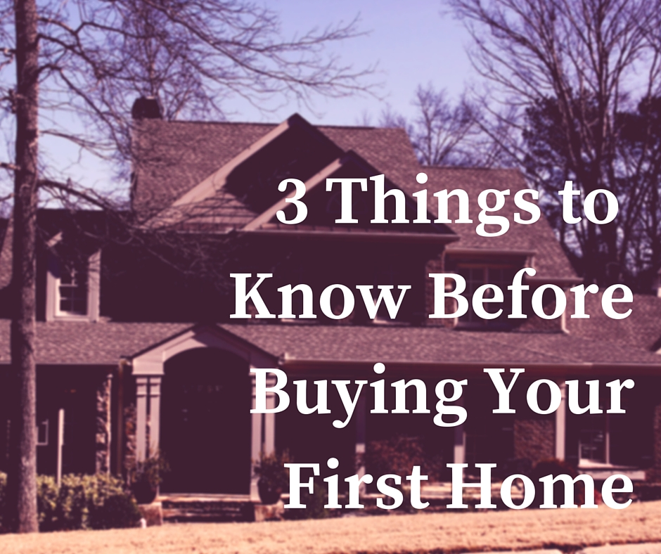 3 THINGS TO KNOW BEFOREBUYING YOUR FIRST HOME 3 Things to Know Before Buying Your First Home