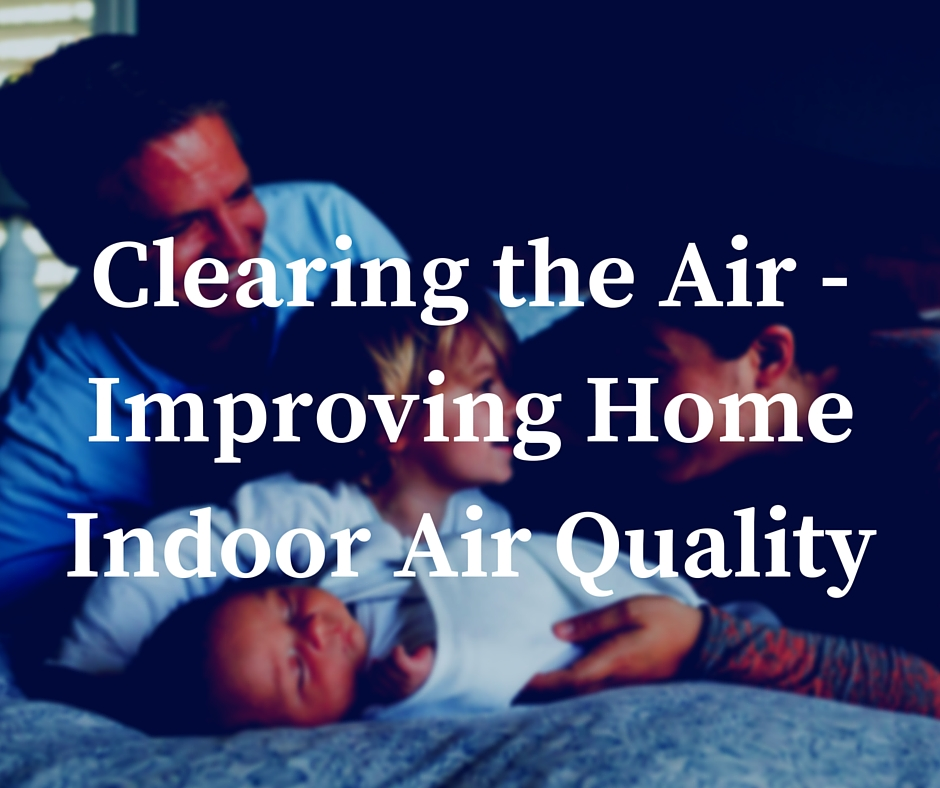 improving home indoor air quality Clearing the Air – Improving Your Home's Indoor Air Quality