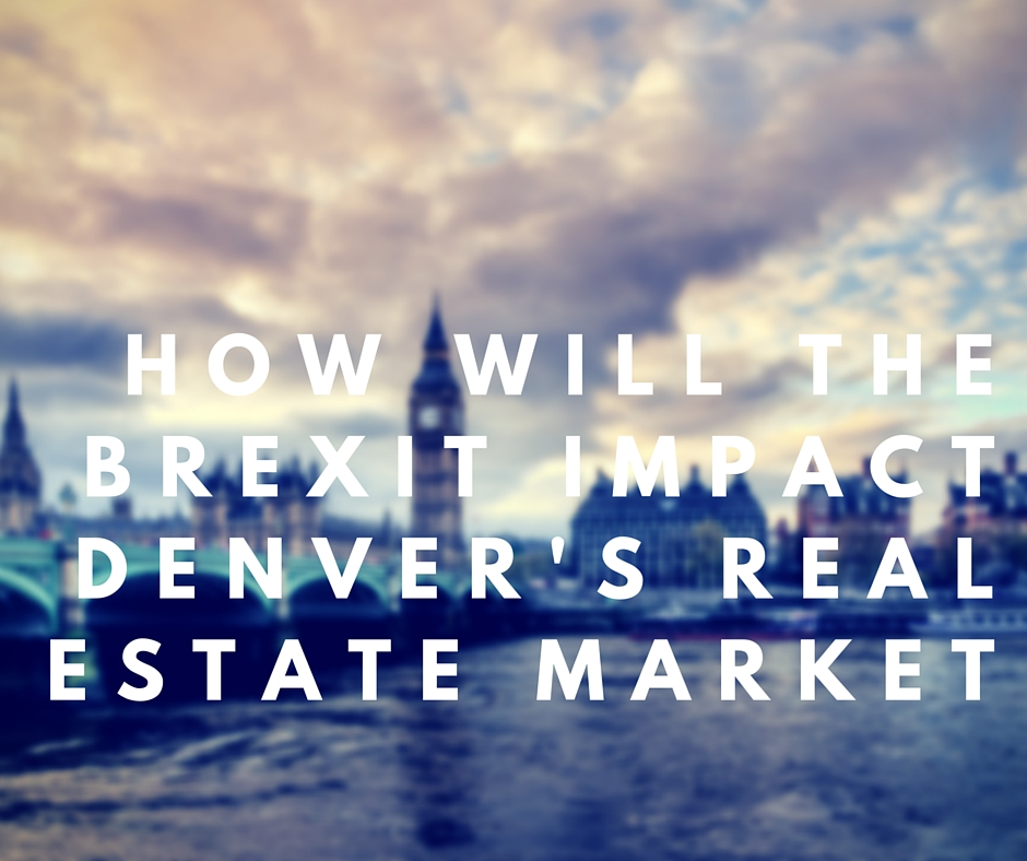 How will the Brexit Impact Denvers Real Estate Market How Will the Brexit Impact Denver's Real Estate Market?